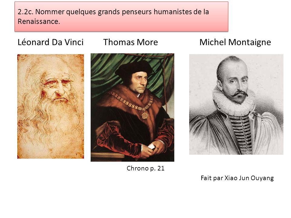 2.2c. Nommer quelques grands penseurs humanistes de la Renaissance. Léonard Da Vinci Thomas More Michel Montaigne Chrono p. 21 Fait par Xiao Jun Ouyan