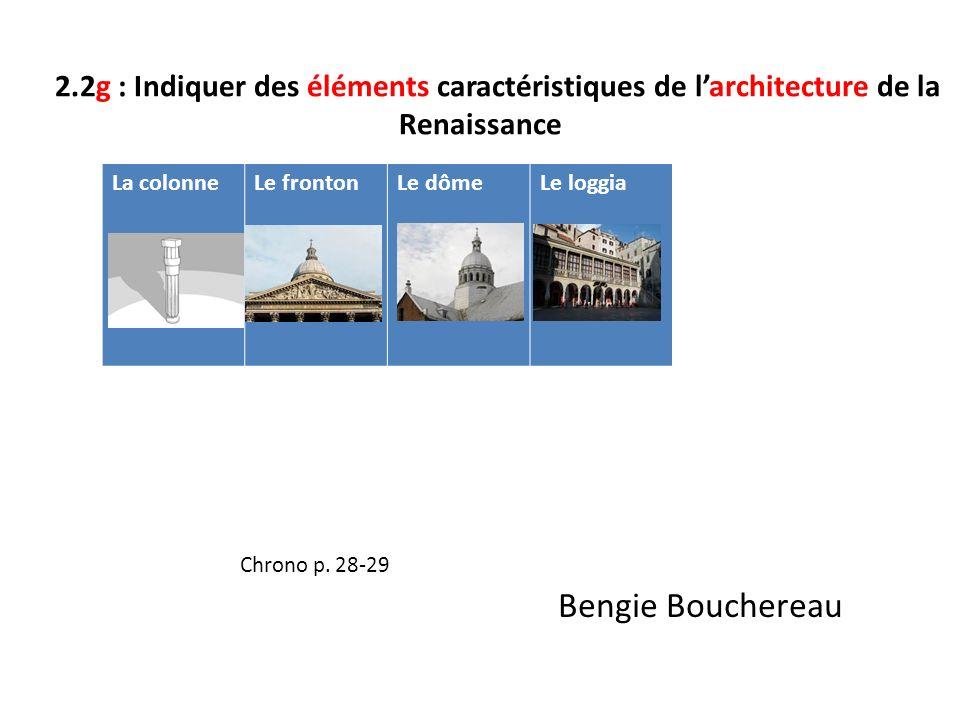 2.2g : Indiquer des éléments caractéristiques de larchitecture de la Renaissance Chrono p. 28-29 Bengie Bouchereau La colonneLe frontonLe dômeLe loggi