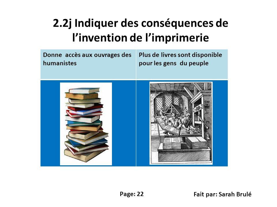 2.2j Indiquer des conséquences de linvention de limprimerie Donne accès aux ouvrages des humanistes Plus de livres sont disponible pour les gens du peuple Page: 22 Fait par: Sarah Brulé