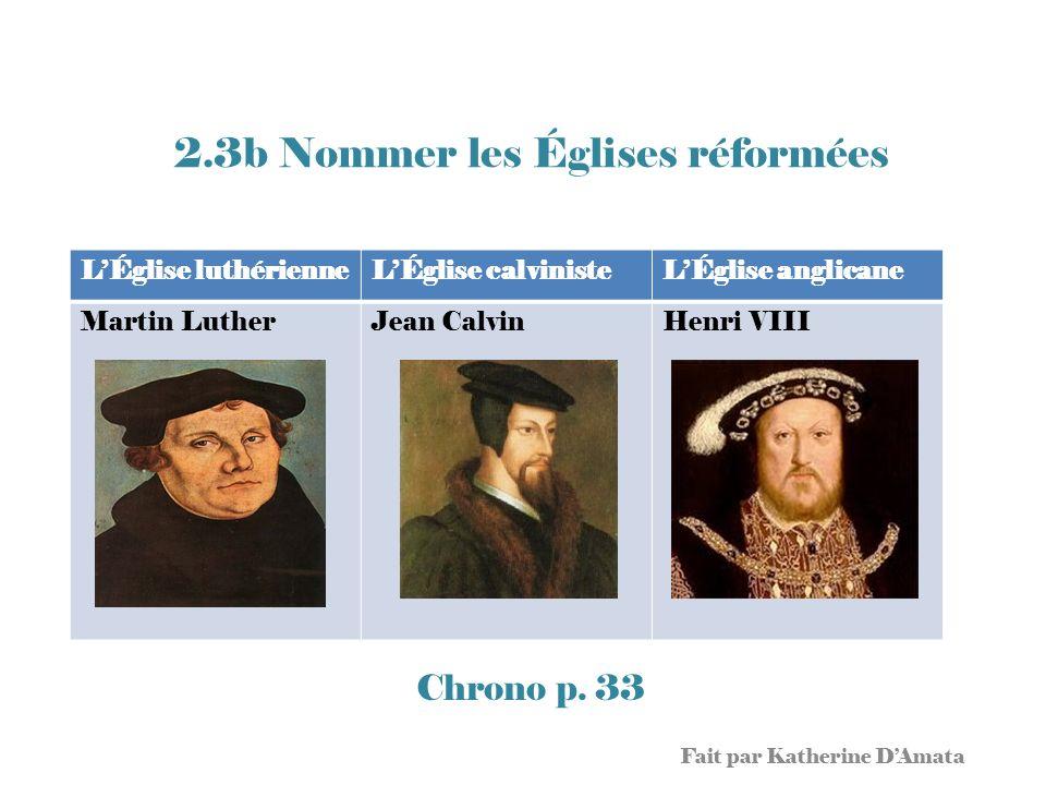 2.3b Nommer les Églises réformées Chrono p. 33 Fait par Katherine DAmata LÉglise luthérienneLÉglise calvinisteLÉglise anglicane Martin LutherJean Calv