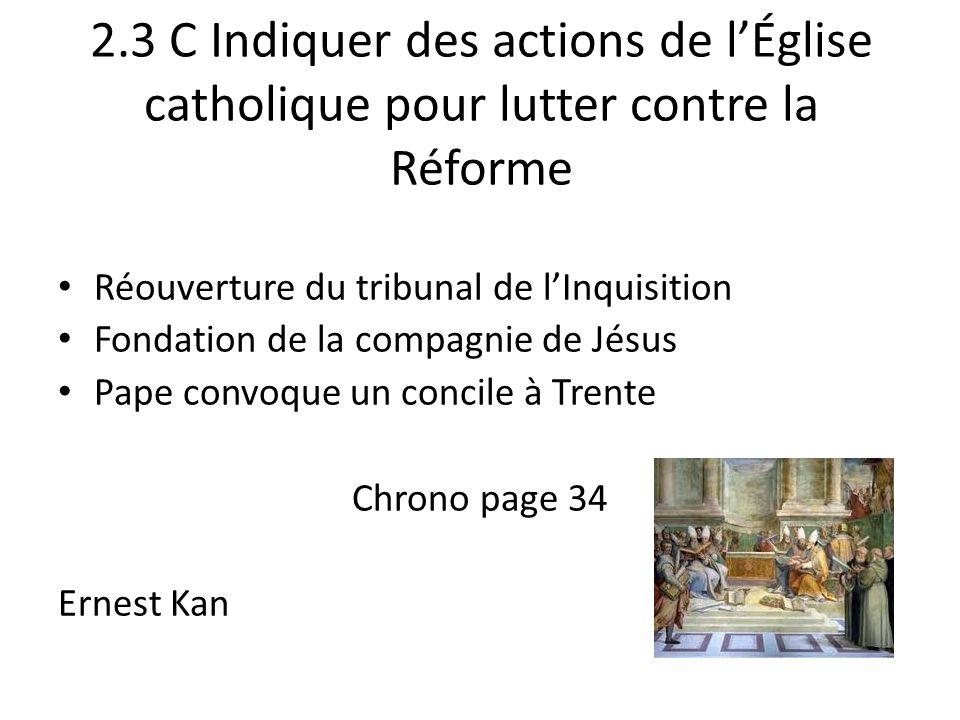 2.3 C Indiquer des actions de lÉglise catholique pour lutter contre la Réforme Réouverture du tribunal de lInquisition Fondation de la compagnie de Jésus Pape convoque un concile à Trente Chrono page 34 Ernest Kan