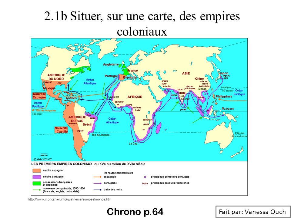 2.1b Situer, sur une carte, des empires coloniaux http://www.moncahier.info/quatrieme/europeetmonde.htm Fait par: Vanessa Ouch Chrono p.64