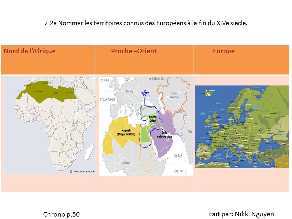 2.2a Nommer les territoires connus des Européens à la fin du XIVe siècle. Nord de lAfrique Proche –Orient Europe Chrono p.50 Fait par: Nikki Nguyen