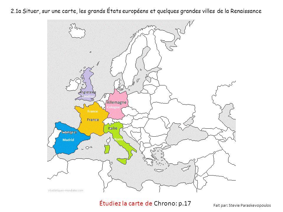 2.1a Situer, sur une carte, les grands États européens et quelques grandes villes de la Renaissance Étudiez la carte de Chrono: p.17 Fait par: Stevie Paraskevopoulos