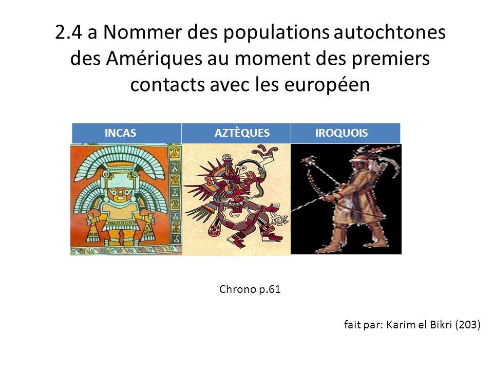 2.4 a Nommer des populations autochtones des Amériques au moment des premiers contacts avec les européen Chrono p.61 fait par: Karim el Bikri (203) INCAS AZTÈQUES IROQUOIS