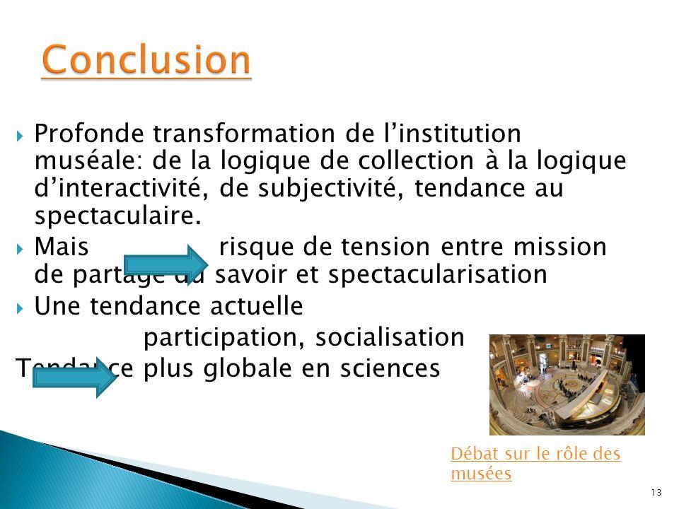 Profonde transformation de linstitution muséale: de la logique de collection à la logique dinteractivité, de subjectivité, tendance au spectaculaire.