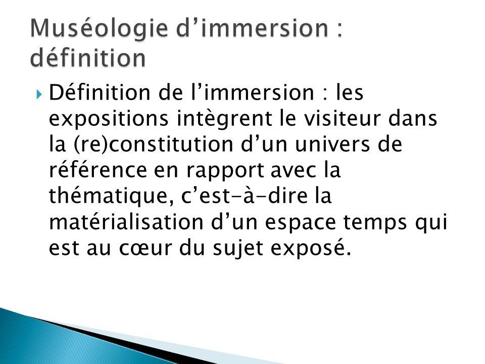Définition de limmersion : les expositions intègrent le visiteur dans la (re)constitution dun univers de référence en rapport avec la thématique, cest-à-dire la matérialisation dun espace temps qui est au cœur du sujet exposé.