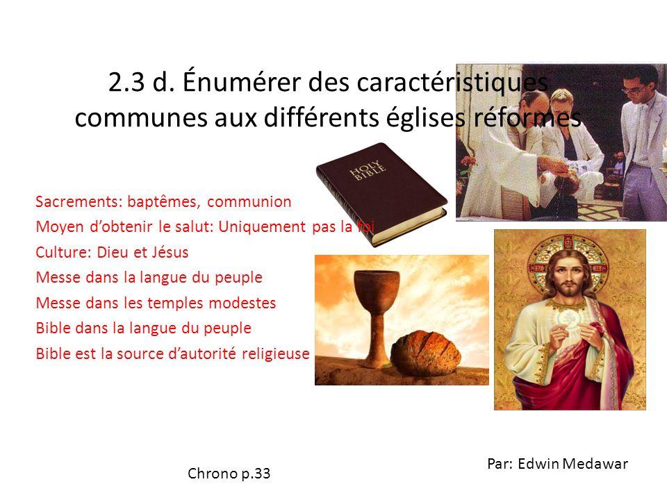 2.3 d. Énumérer des caractéristiques communes aux différents églises réformes Sacrements: baptêmes, communion Moyen dobtenir le salut: Uniquement pas