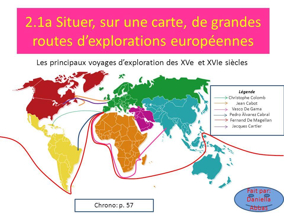 2.1a Situer, sur une carte, de grandes routes dexplorations européennes Les principaux voyages dexploration des XVe et XVIe siècles Fait par: Daniella