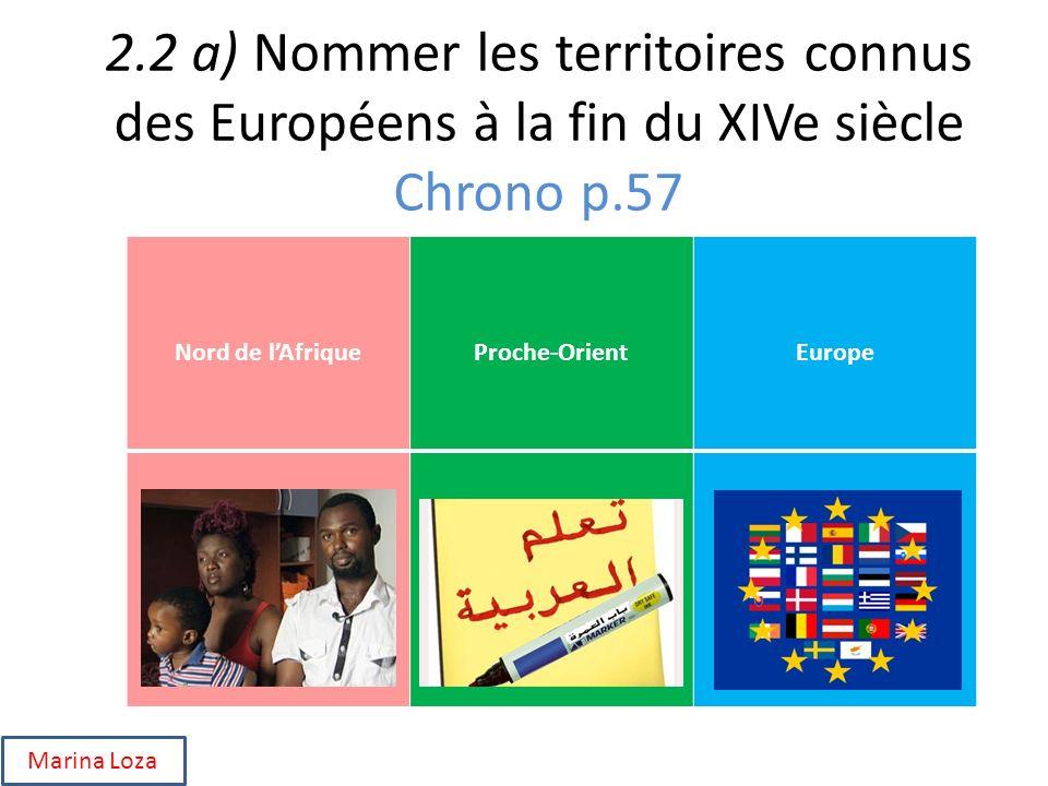 2.2 a) Nommer les territoires connus des Européens à la fin du XIVe siècle Chrono p.57 Nord de lAfriqueProche-OrientEurope Marina Loza