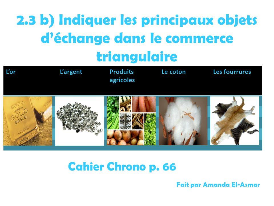2.3 b) Indiquer les principaux objets déchange dans le commerce triangulaire LorLargentProduits agricoles Le cotonLes fourrures Fait par Amanda El-Asm