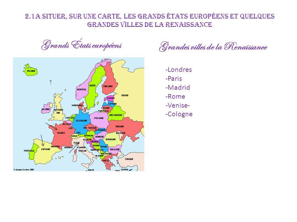 Espagne Madrid France Lyon Montpelier Paris Angleterre Londres République de Venise Saint Empire Romain Germanique Rome Cologne 2.1a Situer, sur une carte, les grandes États européens et quelques grandes villes de la Renaissance Étudiez à laide de la carte dans Chrono p.