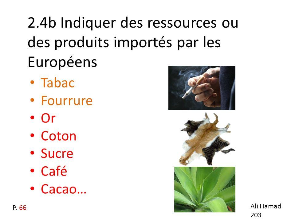 2.4b Indiquer des ressources ou des produits importés par les Européens Tabac Fourrure Or Coton Sucre Café Cacao… Ali Hamad 203 P. 66