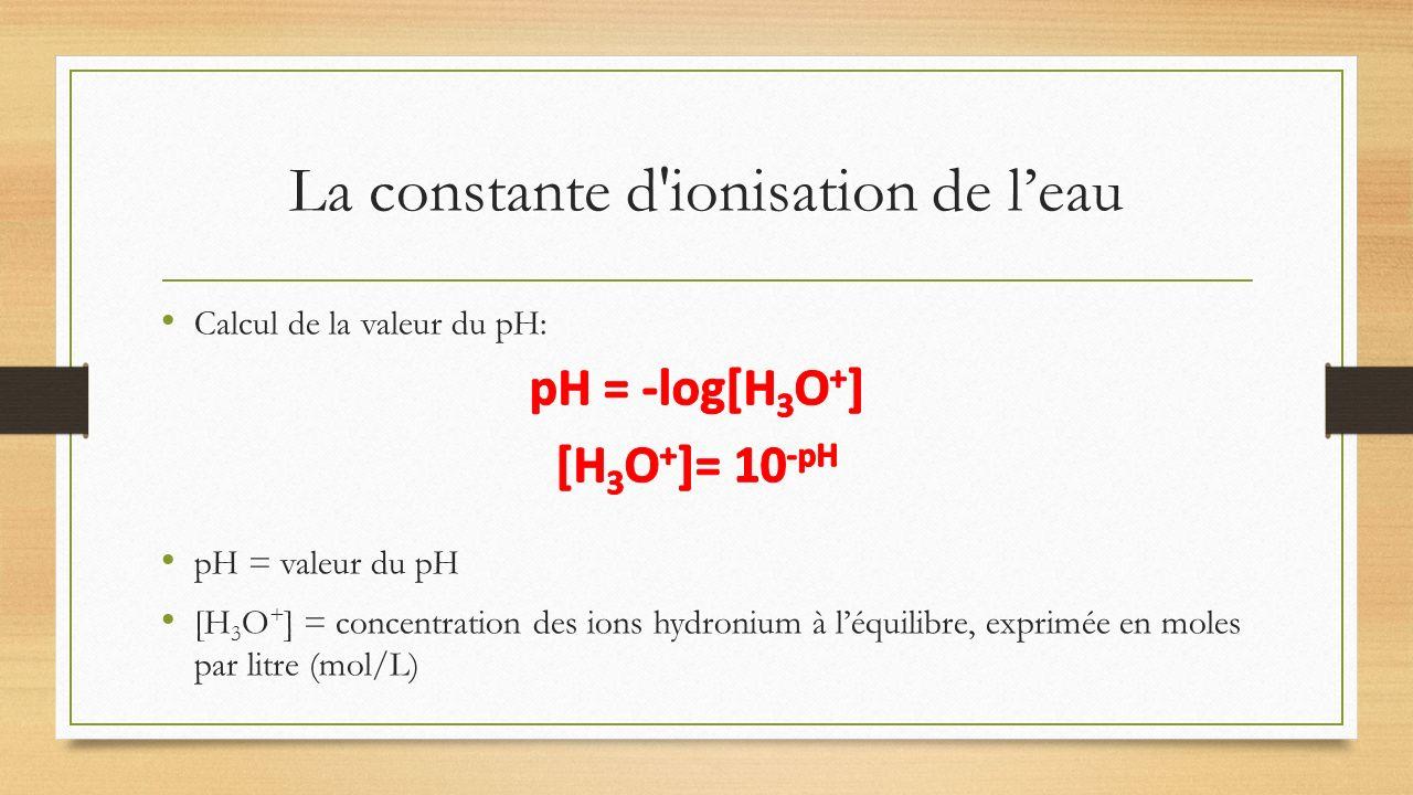 La constante d'ionisation de leau Calcul de la valeur du pH: pH = valeur du pH [H 3 O + ] = concentration des ions hydronium à léquilibre, exprimée en