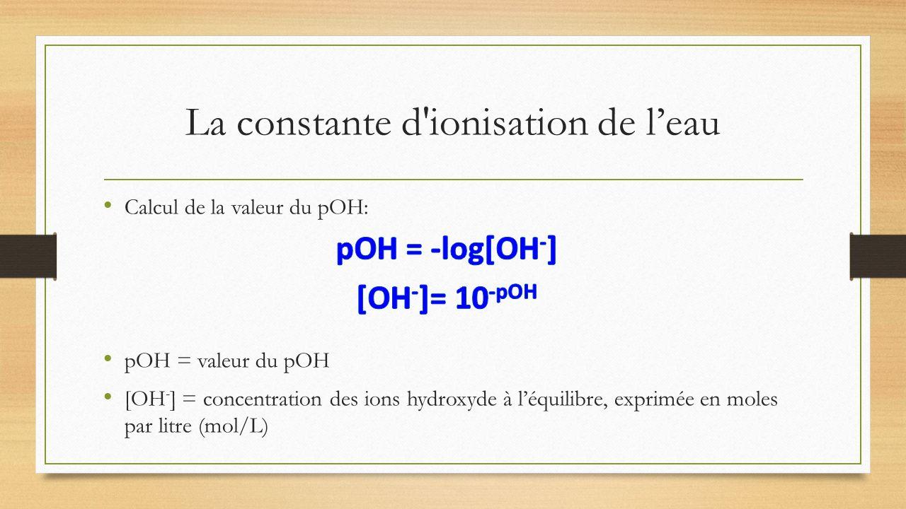 La constante d'ionisation de leau Calcul de la valeur du pOH: pOH = valeur du pOH [OH - ] = concentration des ions hydroxyde à léquilibre, exprimée en