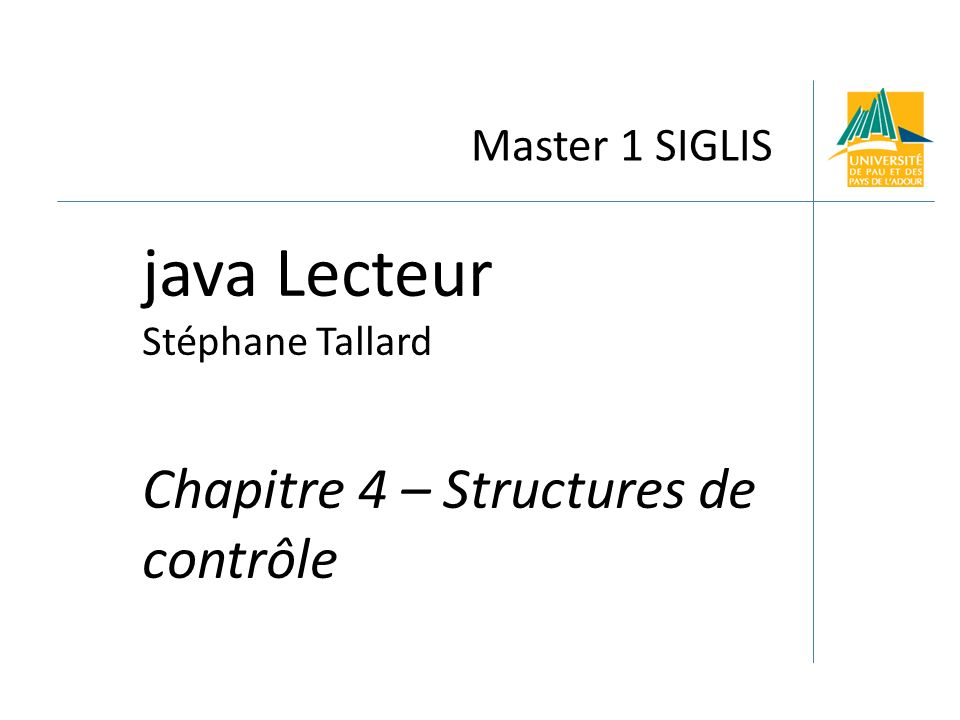 Java Lecteur - Chapitre 4 Structures de contrôles 2 Master 1 SIGLIS Objectifs du chapitre A la fin de ce chapitre, vous connaitrez : L affectation; Les opérateurs courants du langage Java ; Les littéraux ; Le if then else ; La boucle do while ; La boucle for