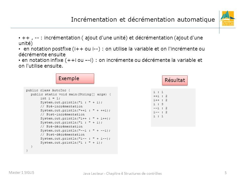Java Lecteur - Chapitre 4 Structures de contrôles 5 Master 1 SIGLIS Incrémentation et décrémentation automatique ++, -- : incrémentation ( ajout d une unité) et décrémentation (ajout d une unité) en notation postfixe (i++ ou i--) : on utilise la variable et on l incrémente ou décrémente ensuite en notation infixe (++i ou –-i) : on incrémente ou décrémente la variable et on l utilise ensuite.