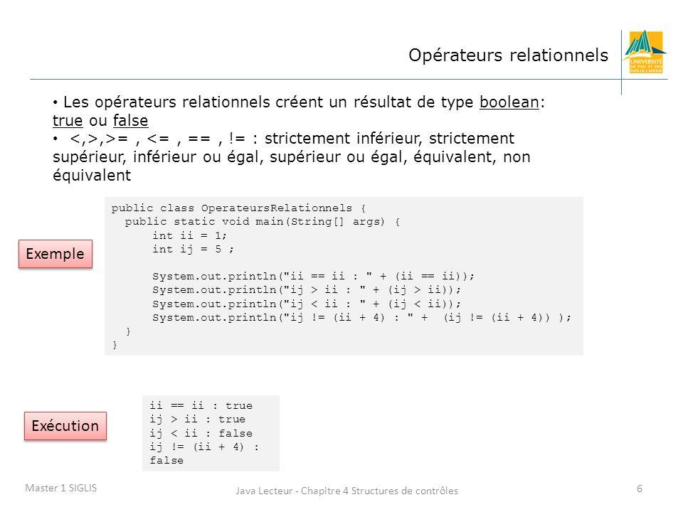 Java Lecteur - Chapitre 4 Structures de contrôles 6 Master 1 SIGLIS Opérateurs relationnels Les opérateurs relationnels créent un résultat de type boolean: true ou false,>=, <=, ==, != : strictement inférieur, strictement supérieur, inférieur ou égal, supérieur ou égal, équivalent, non équivalent public class OperateursRelationnels { public static void main(String[] args) { int ii = 1; int ij = 5 ; System.out.println( ii == ii : + (ii == ii)); System.out.println( ij > ii : + (ij > ii)); System.out.println( ij < ii : + (ij < ii)); System.out.println( ij != (ii + 4) : + (ij != (ii + 4)) ); } ii == ii : true ij > ii : true ij < ii : false ij != (ii + 4) : false Exemple Exécution