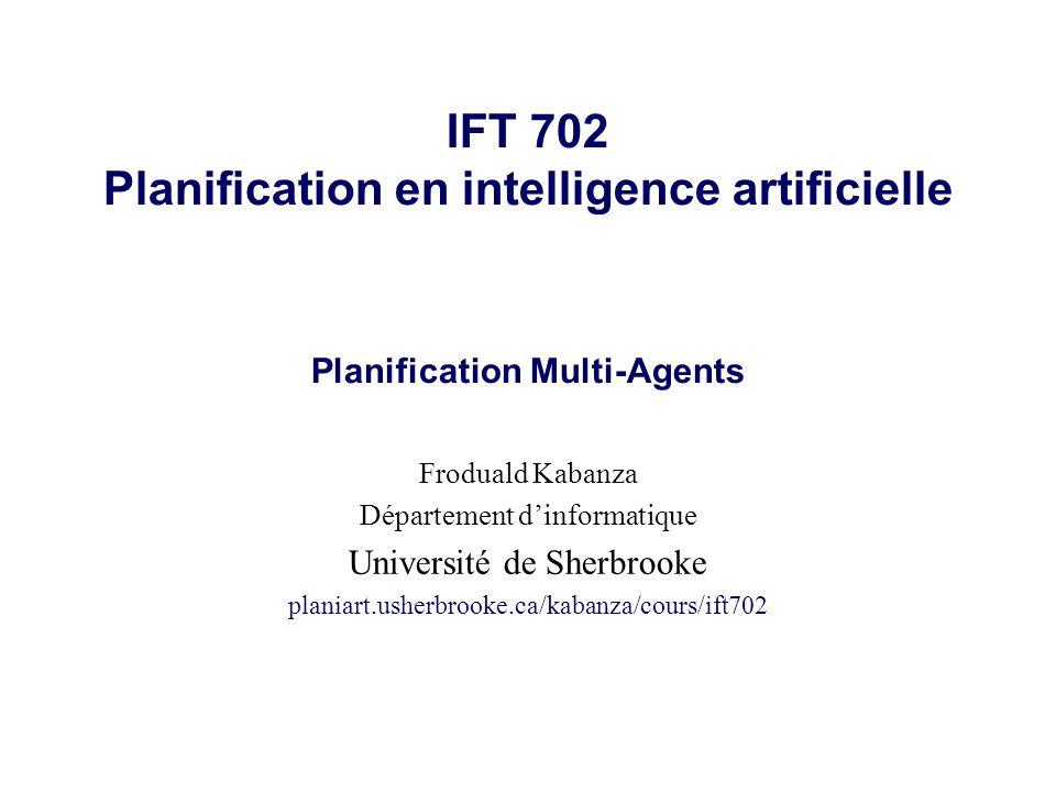 IFT 702 Planification en intelligence artificielle Planification Multi-Agents Froduald Kabanza Département dinformatique Université de Sherbrooke planiart.usherbrooke.ca/kabanza/cours/ift702