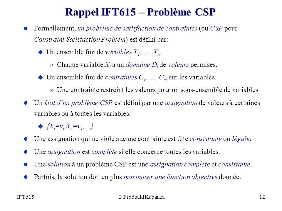 © Froduald Kabanza12IFT615 Rappel IFT615 – Problème CSP l Formellement, un problème de satisfaction de contraintes (ou CSP pour Constraint Satisfactio