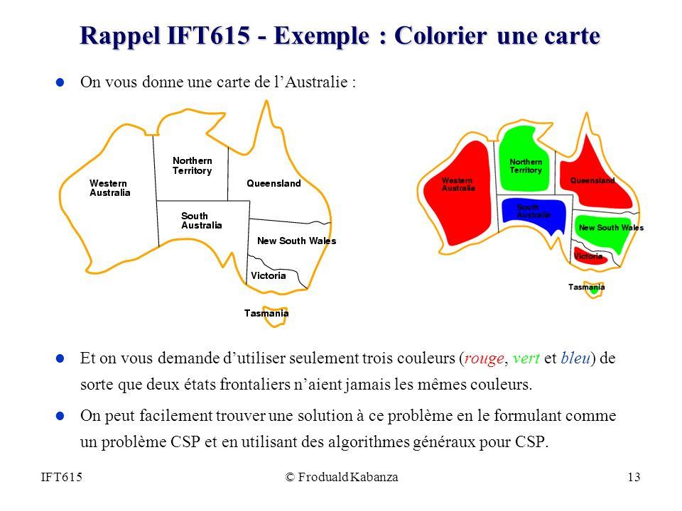 © Froduald Kabanza13IFT615 Rappel IFT615 - Exemple : Colorier une carte l On vous donne une carte de lAustralie : l Et on vous demande dutiliser seulement trois couleurs (rouge, vert et bleu) de sorte que deux états frontaliers naient jamais les mêmes couleurs.