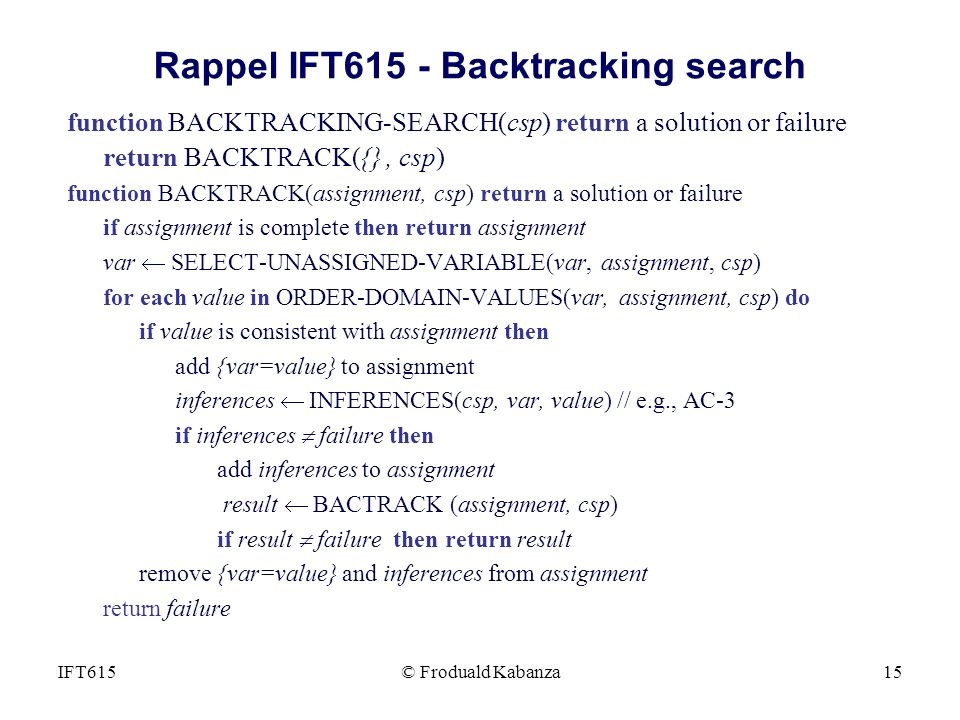 © Froduald Kabanza15IFT615 Rappel IFT615 - Backtracking search function BACKTRACKING-SEARCH(csp) return a solution or failure return BACKTRACK({}, csp