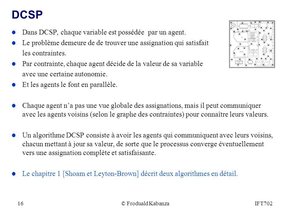 © Froduald KabanzaIFT70216 DCSP l Dans DCSP, chaque variable est possédée par un agent. l Le problème demeure de de trouver une assignation qui satisf