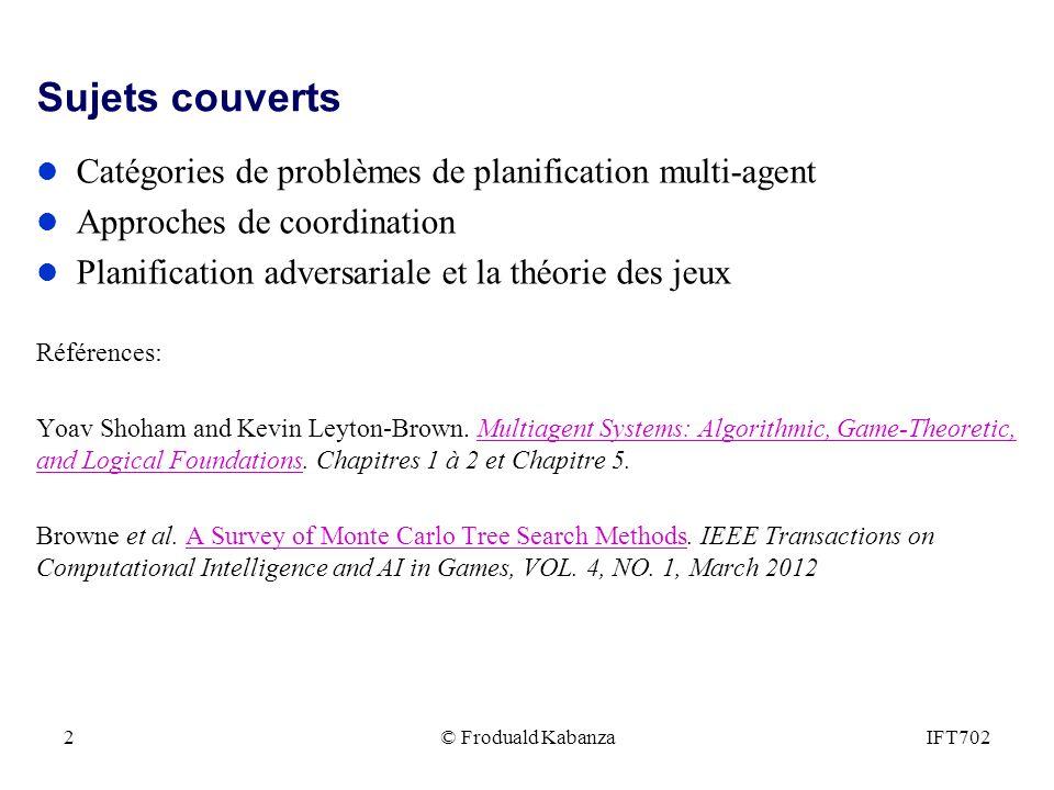 © Froduald KabanzaIFT7022 Sujets couverts l Catégories de problèmes de planification multi-agent l Approches de coordination l Planification adversari