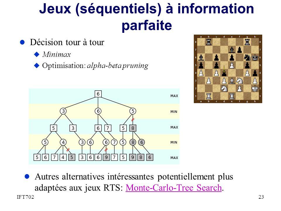 Jeux (séquentiels) à information parfaite l Décision tour à tour u Minimax u Optimisation: alpha-beta pruning 23IFT702 l Autres alternatives intéressantes potentiellement plus adaptées aux jeux RTS: Monte-Carlo-Tree Search.Monte-Carlo-Tree Search