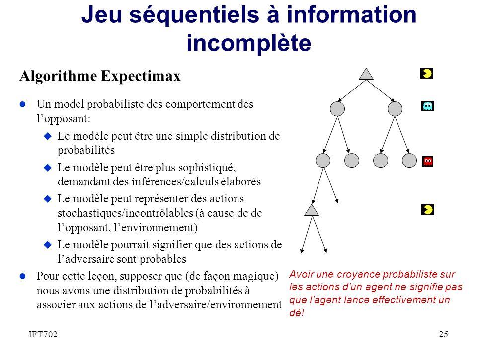 Jeu séquentiels à information incomplète Algorithme Expectimax 25IFT702 l Un model probabiliste des comportement des lopposant: u Le modèle peut être une simple distribution de probabilités u Le modèle peut être plus sophistiqué, demandant des inférences/calculs élaborés u Le modèle peut représenter des actions stochastiques/incontrôlables (à cause de de lopposant, lenvironnement) u Le modèle pourrait signifier que des actions de ladversaire sont probables l Pour cette leçon, supposer que (de façon magique) nous avons une distribution de probabilités à associer aux actions de ladversaire/environnement Avoir une croyance probabiliste sur les actions dun agent ne signifie pas que lagent lance effectivement un dé!