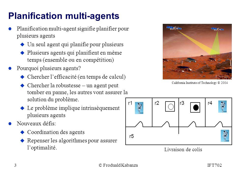 © Froduald KabanzaIFT7023 Planification multi-agents l Planification multi-agent signifie planifier pour plusieurs agents u Un seul agent qui planifie