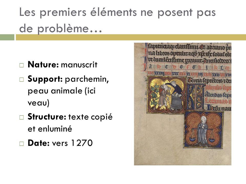 Les premiers éléments ne posent pas de problème… Nature: manuscrit Support: parchemin, peau animale (ici veau) Structure: texte copié et enluminé Date