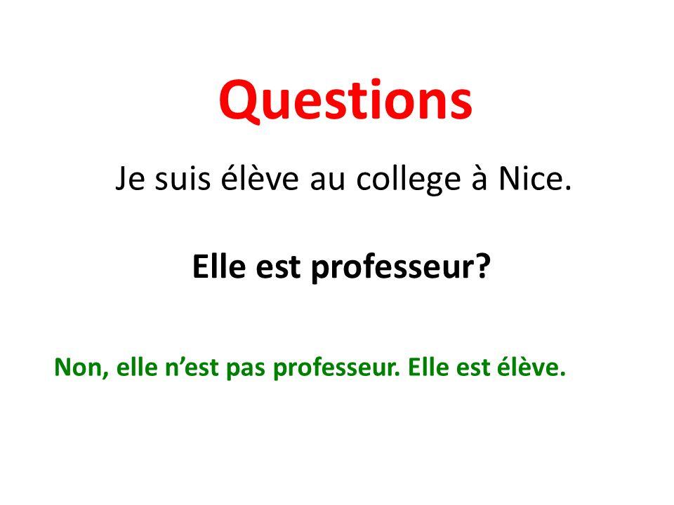 Questions Je suis élève au college à Nice. Elle est professeur? Non, elle nest pas professeur. Elle est élève.