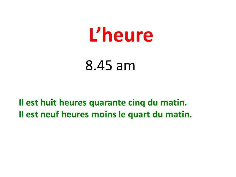 Lheure 8.45 am Il est huit heures quarante cinq du matin. Il est neuf heures moins le quart du matin.