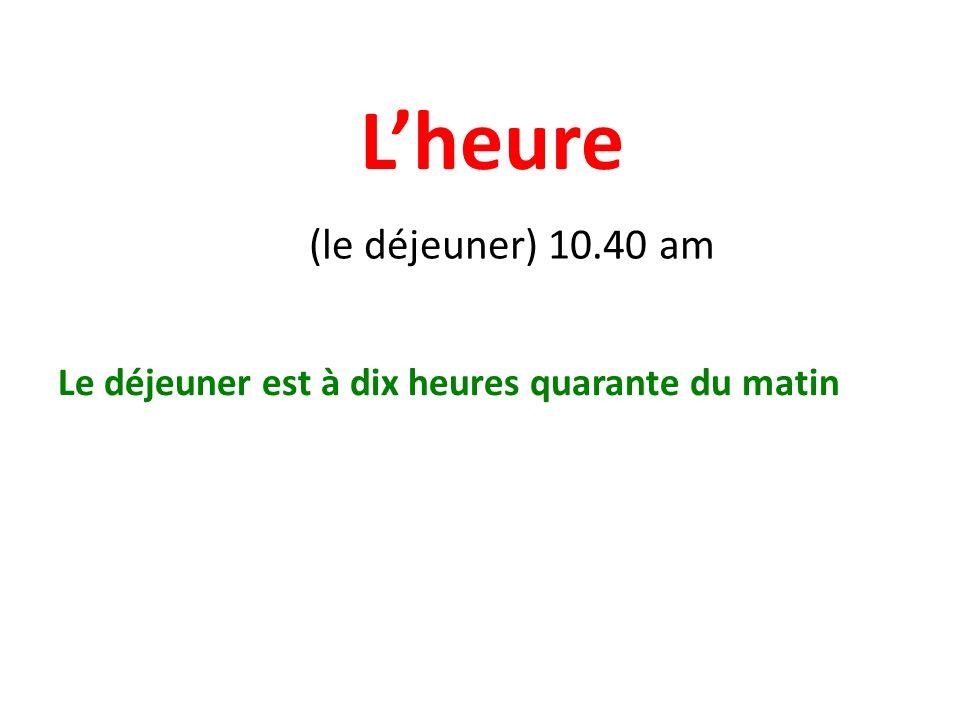 Lheure (le déjeuner) 10.40 am Le déjeuner est à dix heures quarante du matin