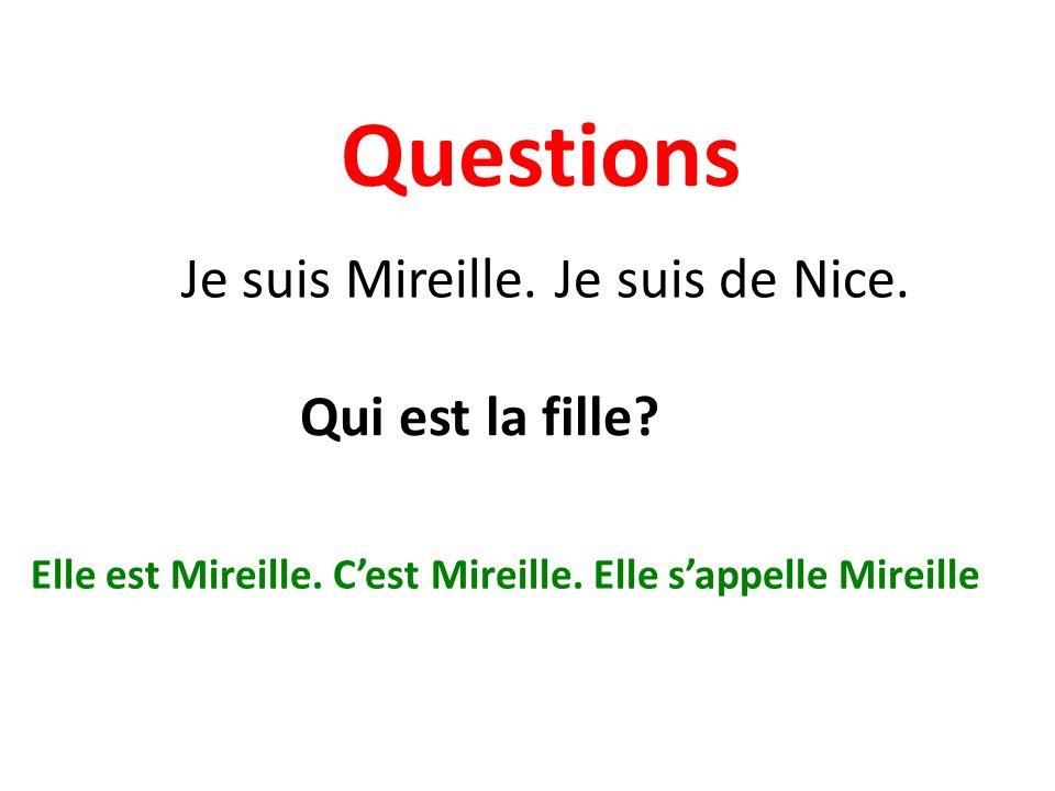 Questions Je suis Mireille. Je suis de Nice. Qui est la fille? Elle est Mireille. Cest Mireille. Elle sappelle Mireille