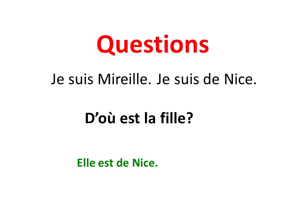 Questions Je suis Mireille. Je suis de Nice. Doù est la fille Elle est de Nice.