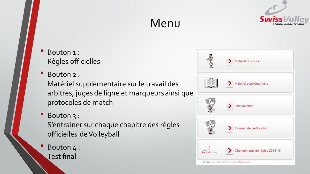 Menu Bouton 1 : Règles officielles Bouton 2 : Matériel supplémentaire sur le travail des arbitres, juges de ligne et marqueurs ainsi que protocoles de match Bouton 3 : Sentrainer sur chaque chapitre des règles officielles de Volleyball Bouton 4 : Test final