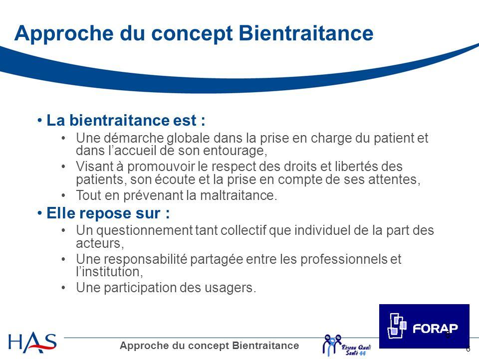 6 6 Approche du concept Bientraitance La bientraitance est : Une démarche globale dans la prise en charge du patient et dans laccueil de son entourage
