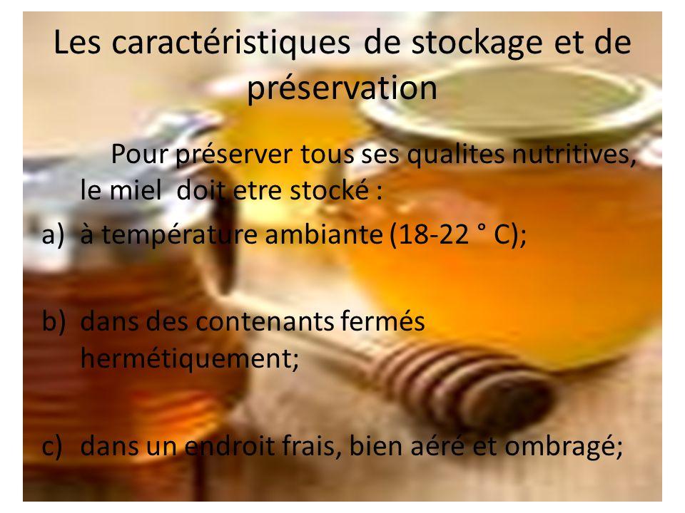 Les caractéristiques de stockage et de préservation Pour préserver tous ses qualites nutritives, le miel doit etre stocké : a)à température ambiante (