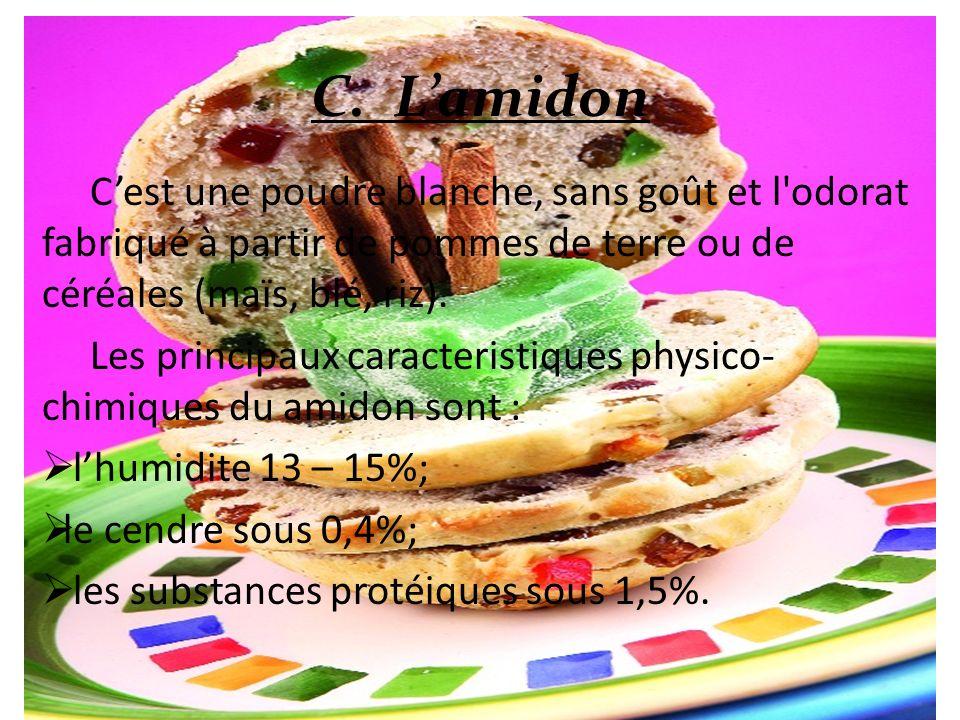 C. Lamidon Cest une poudre blanche, sans goût et l'odorat fabriqué à partir de pommes de terre ou de céréales (maïs, blé, riz). Les principaux caracte