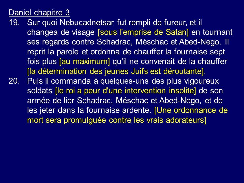 Daniel chapitre 3 19.Sur quoi Nebucadnetsar fut rempli de fureur, et il changea de visage [sous lemprise de Satan] en tournant ses regards contre Scha
