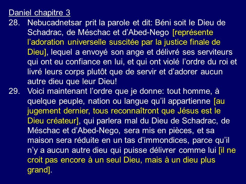 Daniel chapitre 3 28.Nebucadnetsar prit la parole et dit: Béni soit le Dieu de Schadrac, de Méschac et dAbed-Nego [représente ladoration universelle s