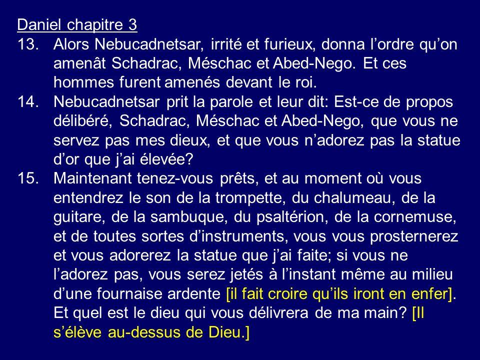 Daniel chapitre 3 16.Schadrac, Méschac et Abed-Nego répliquèrent au roi Nebucadnetsar: Nous navons pas besoin de te répondre là-dessus [Daniel avait déjà averti le roi].