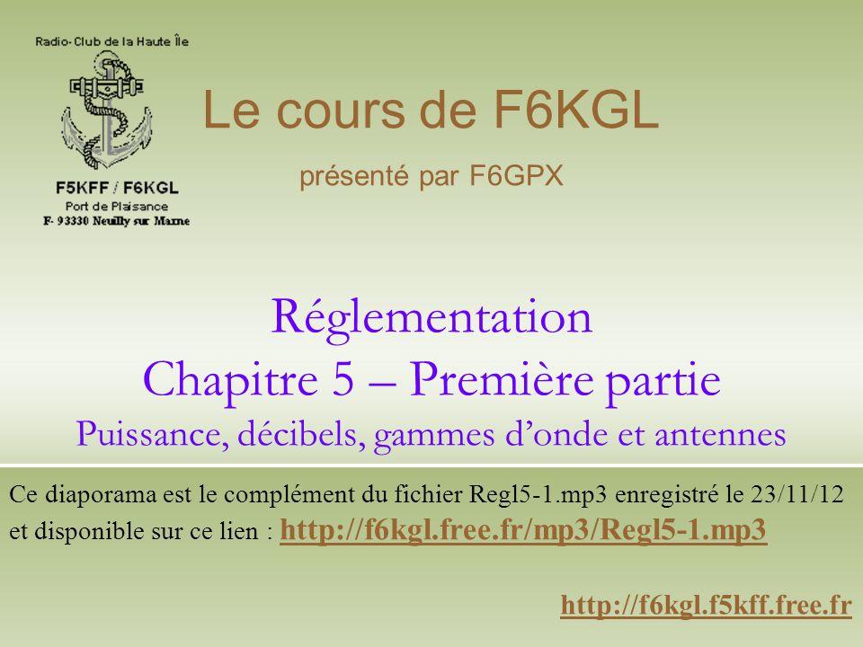 Réglementation Chapitre 5 – Première partie Puissance, décibels, gammes donde et antennes http://f6kgl.f5kff.free.fr Le cours de F6KGL présenté par F6GPX Ce diaporama est le complément du fichier Regl5-1.mp3 enregistré le 23/11/12 et disponible sur ce lien : http://f6kgl.free.fr/mp3/Regl5-1.mp3 http://f6kgl.free.fr/mp3/Regl5-1.mp3