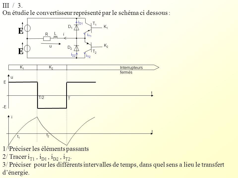 On étudie le convertisseur représenté par le schéma ci dessous : 1/ Préciser les éléments passants 2/ Tracer i T1, i D1, i D2, i T2. 3/ Préciser pour