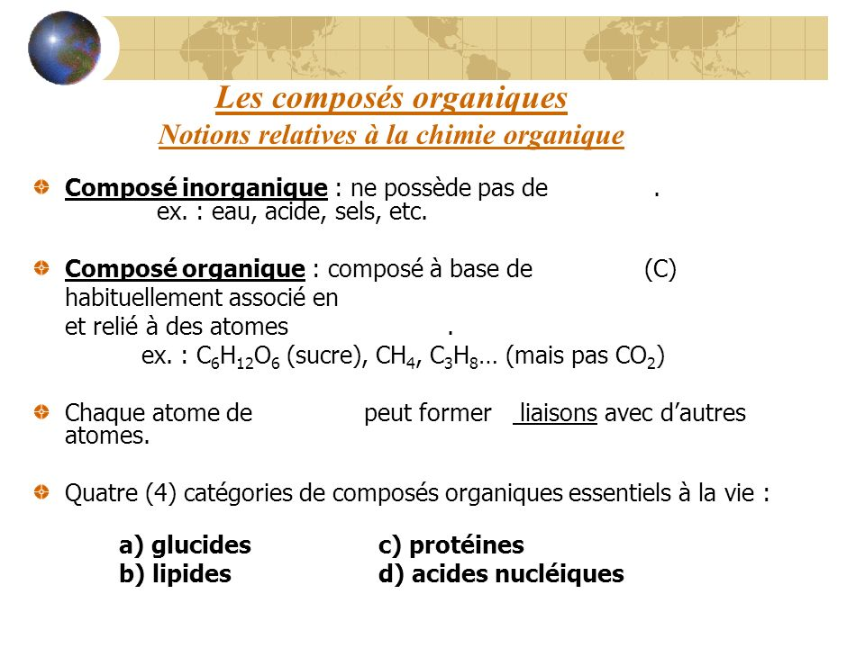 Les composés organiques Notions relatives à la chimie organique Composé inorganique : ne possède pas de carbone. ex. : eau, acide, sels, etc. Composé