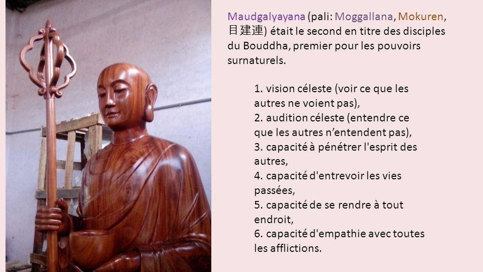 Maudgalyayana (pali: Moggallana, Mokuren, ) était le second en titre des disciples du Bouddha, premier pour les pouvoirs surnaturels. 1. vision célest