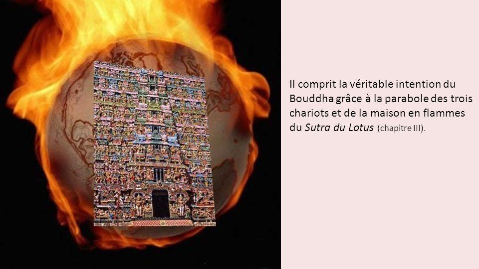 Il comprit la véritable intention du Bouddha grâce à la parabole des trois chariots et de la maison en flammes du Sutra du Lotus (chapitre III).