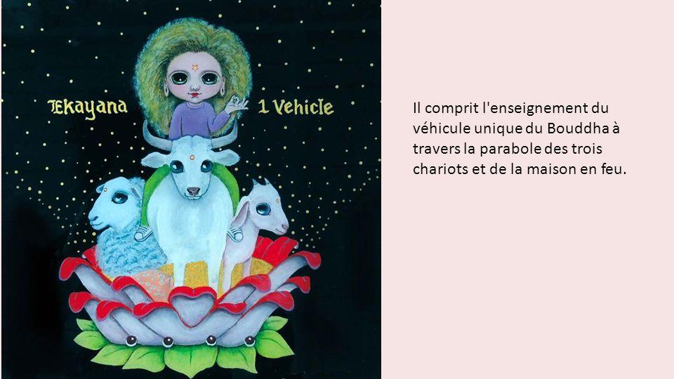 Il comprit l'enseignement du véhicule unique du Bouddha à travers la parabole des trois chariots et de la maison en feu.